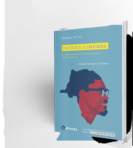 Patrice Lumumba. La fabrication d'un héros national et panafricain